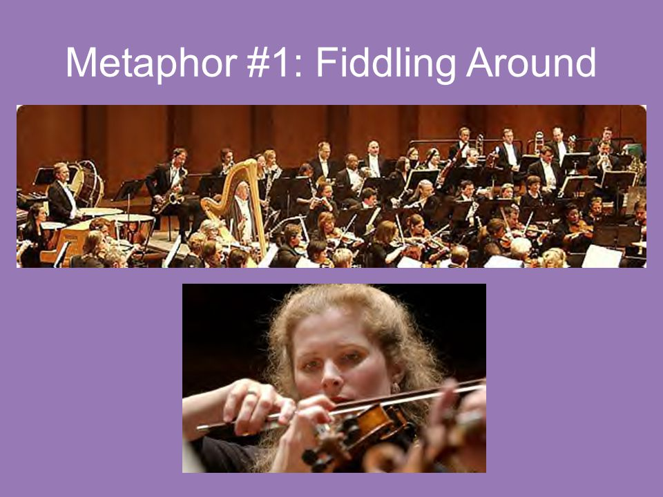 Metaphor #1: Fiddling Around