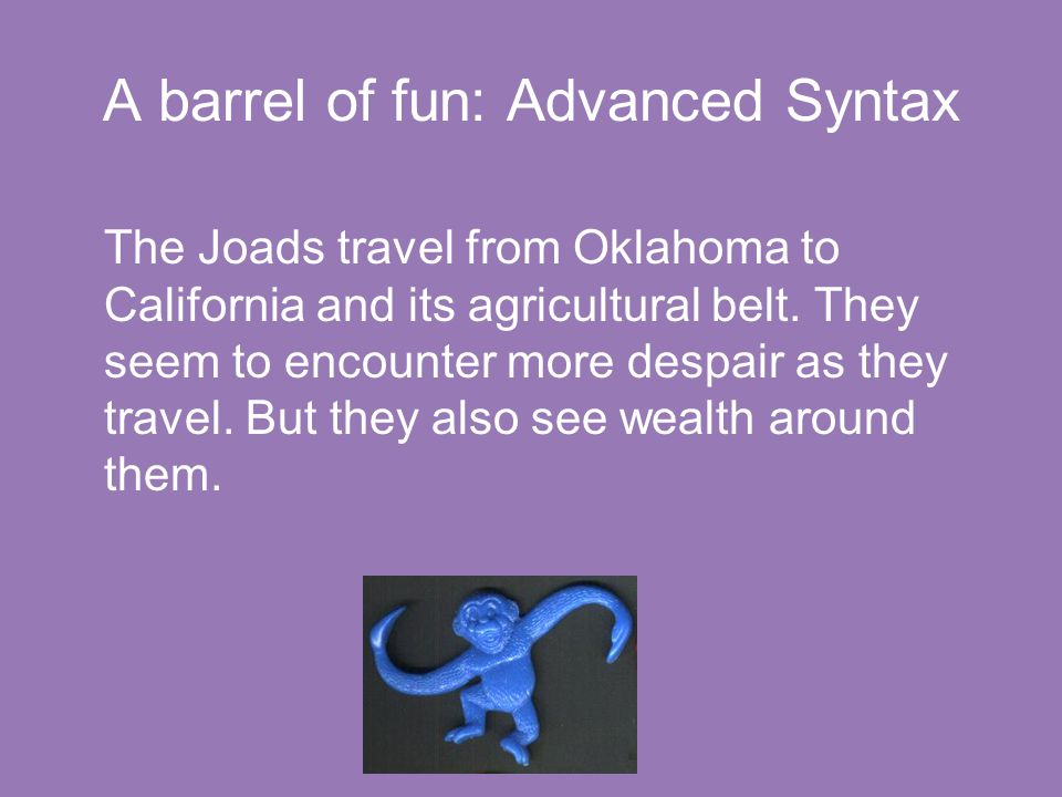 A barrel of fun: Advanced Syntax The Joads travel from Oklahoma to California and its agricultural belt. They seem to encounter more despair as they t