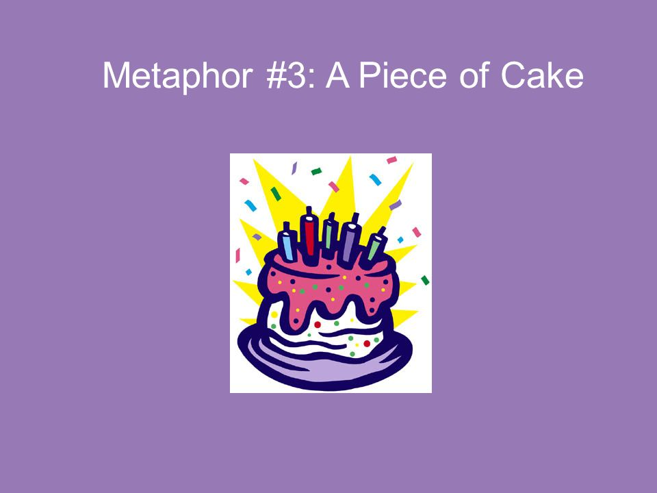 Metaphor #3: A Piece of Cake