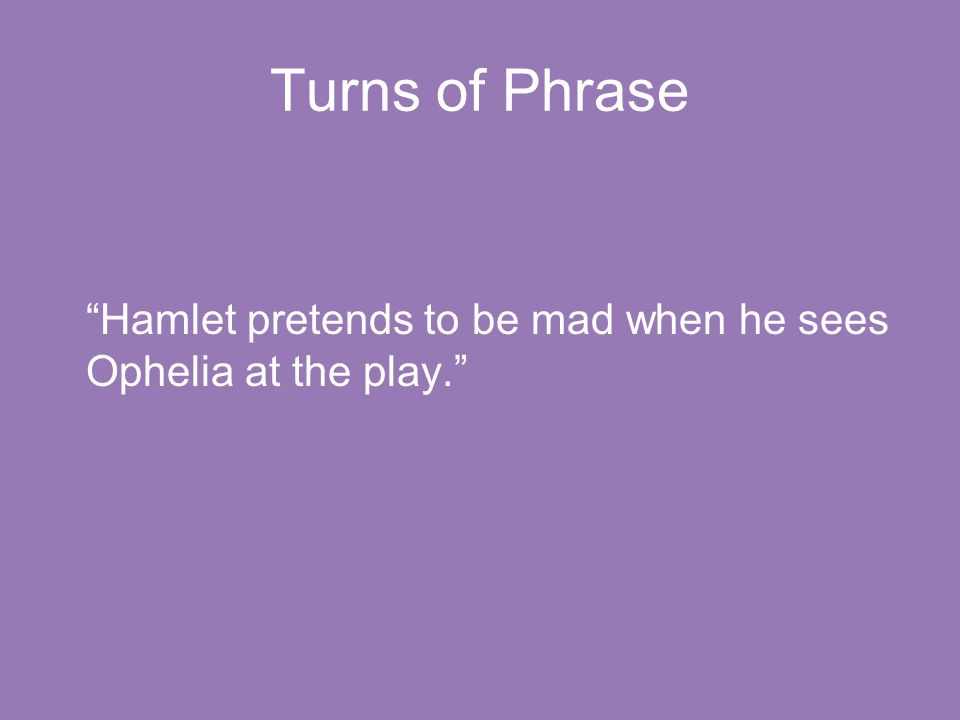 "Turns of Phrase ""Hamlet pretends to be mad when he sees Ophelia at the play."""