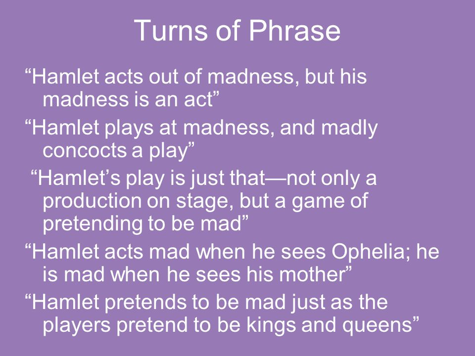 "Turns of Phrase ""Hamlet acts out of madness, but his madness is an act"" ""Hamlet plays at madness, and madly concocts a play"" ""Hamlet's play is just th"