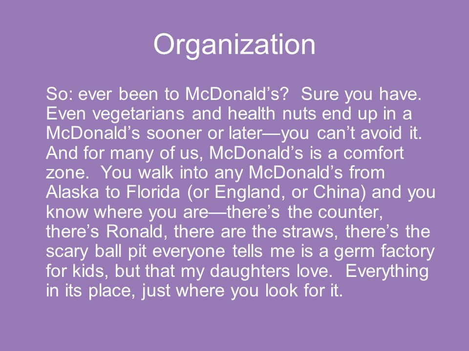 Organization So: ever been to McDonald's? Sure you have. Even vegetarians and health nuts end up in a McDonald's sooner or later—you can't avoid it. A