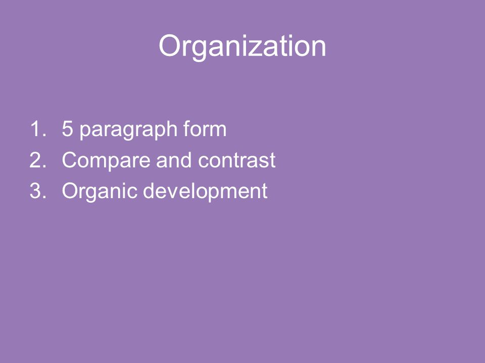 Organization 1.5 paragraph form 2.Compare and contrast 3.Organic development