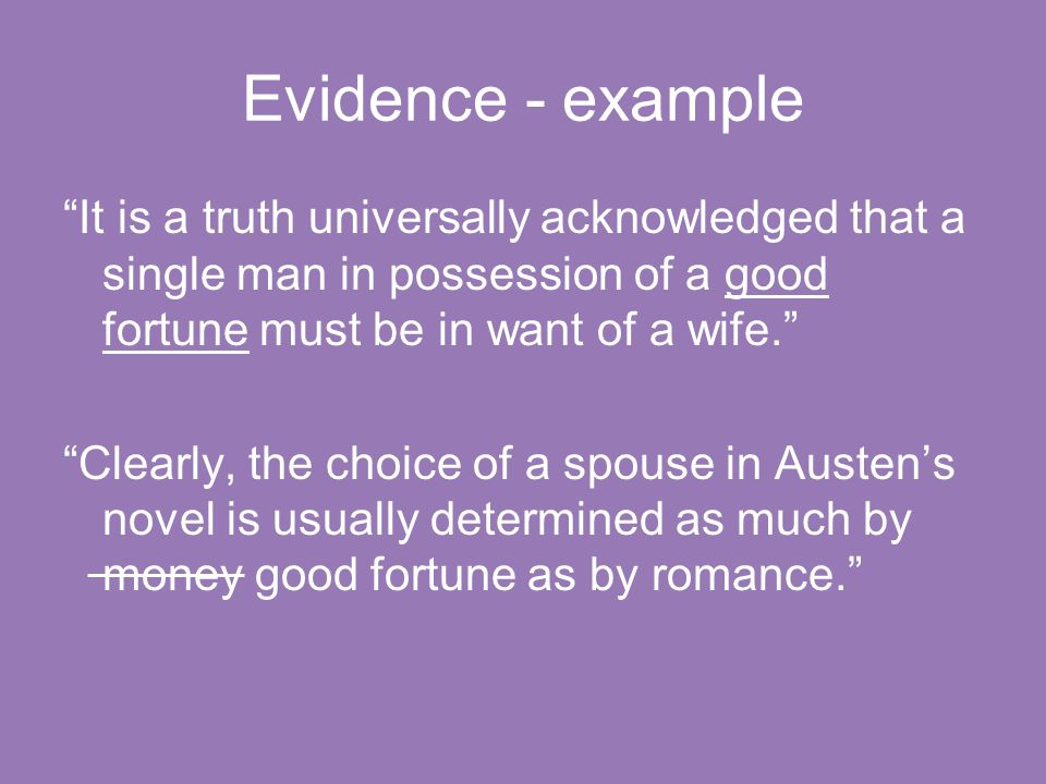 Evidence - example It is a truth universally acknowledged that a single man in possession of a good fortune must be in want of a wife. Clearly, the choice of a spouse in Austen's novel is usually determined as much by money good fortune as by romance.