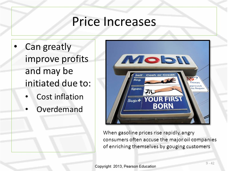 Price Increases Can greatly improve profits and may be initiated due to: Cost inflation Overdemand 9 - 42 When gasoline prices rise rapidly, angry con