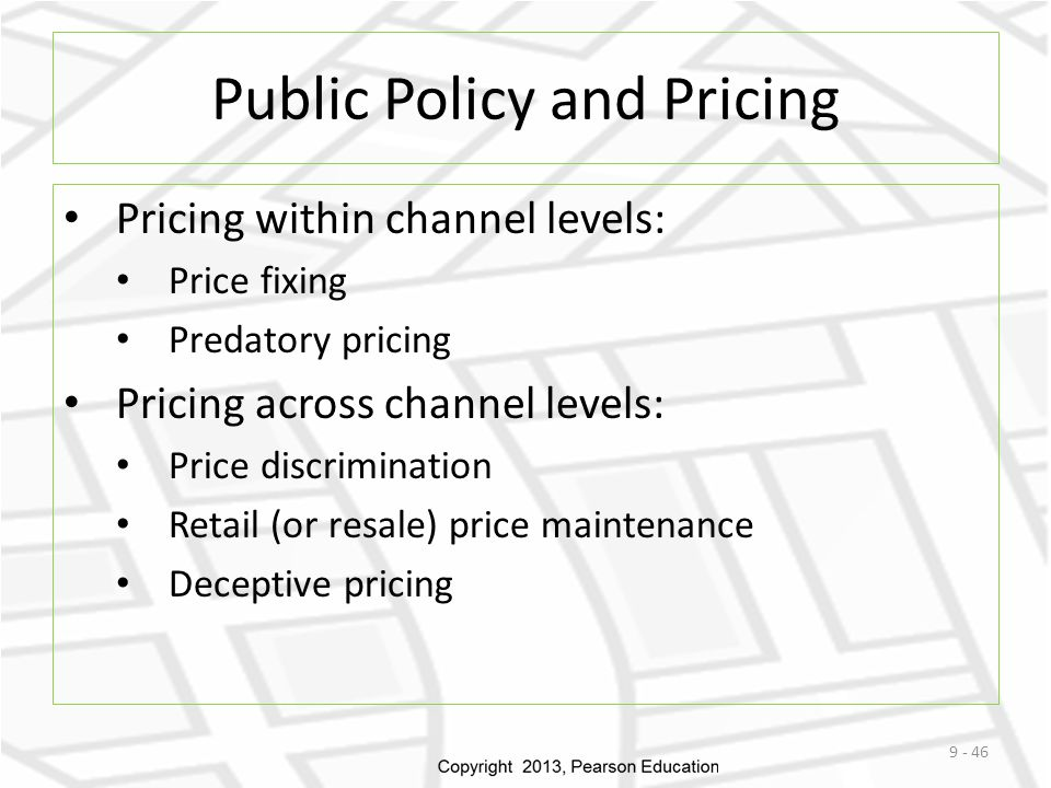 Public Policy and Pricing Pricing within channel levels: Price fixing Predatory pricing Pricing across channel levels: Price discrimination Retail (or
