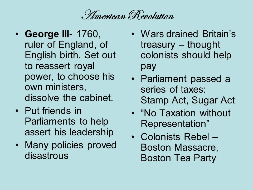 American Revolution George III- 1760, ruler of England, of English birth.