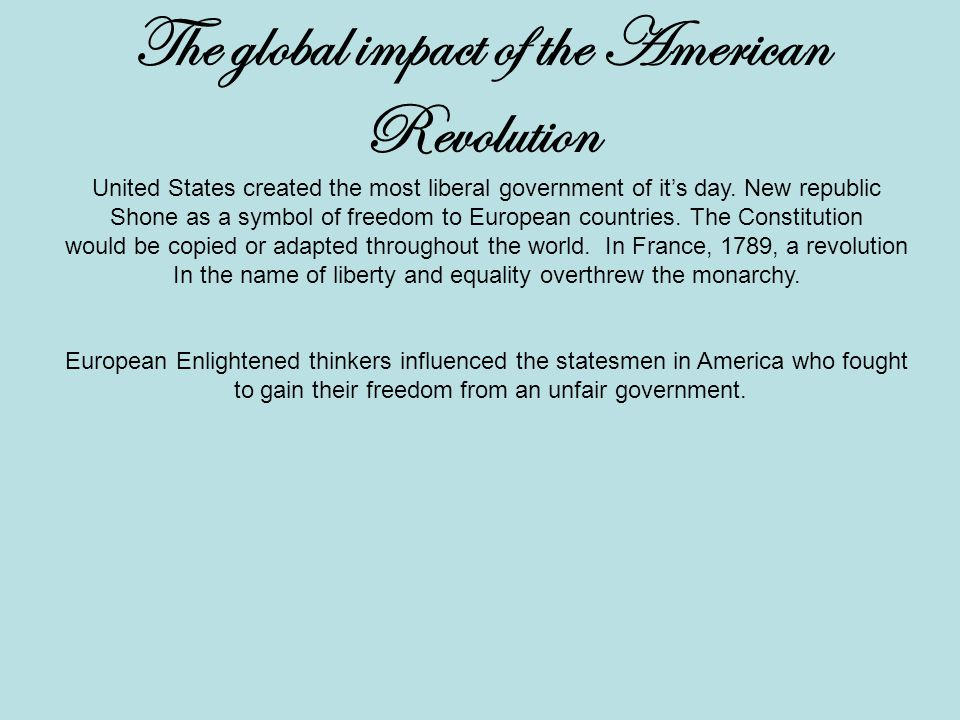 The global impact of the American Revolution United States created the most liberal government of it's day.