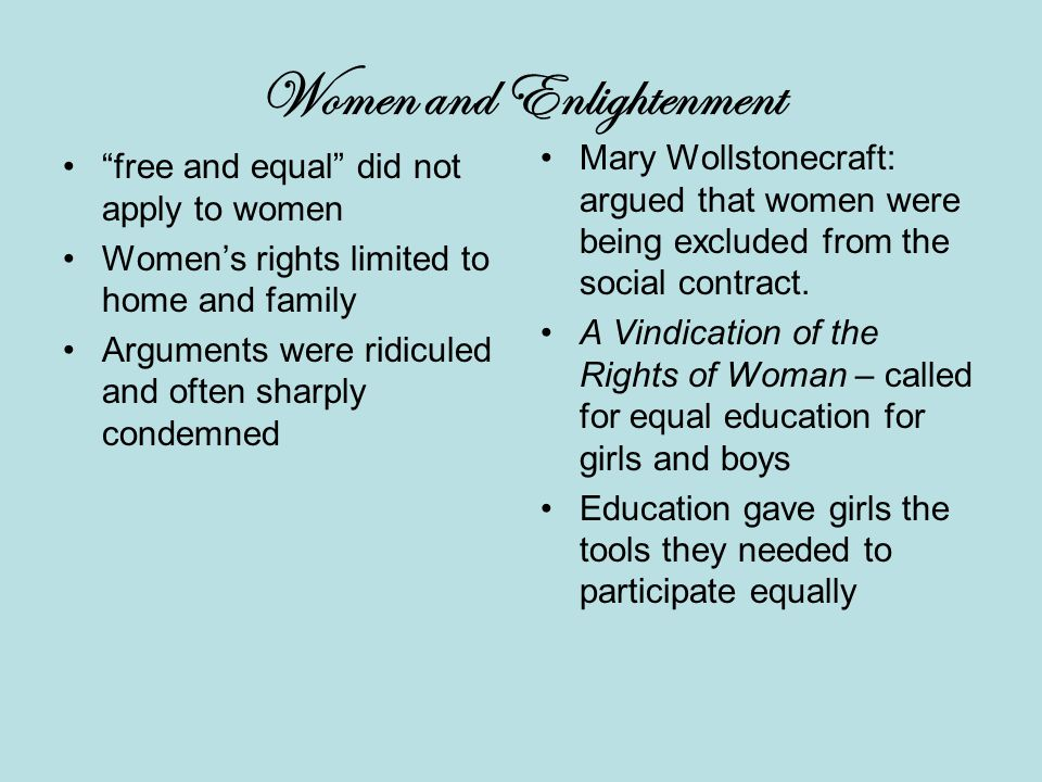 Women and Enlightenment free and equal did not apply to women Women's rights limited to home and family Arguments were ridiculed and often sharply condemned Mary Wollstonecraft: argued that women were being excluded from the social contract.