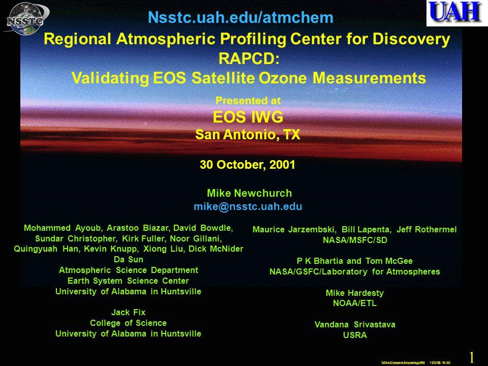 1 Mike3/papers/tropoz/aguf98 12/2/98 16:30 1 Nsstc.uah.edu/atmchem Regional Atmospheric Profiling Center for Discovery RAPCD: Validating EOS Satellite Ozone Measurements Presented at EOS IWG San Antonio, TX 30 October, 2001 Mike Newchurch mike@nsstc.uah.edu Maurice Jarzembski, Bill Lapenta, Jeff Rothermel NASA/MSFC/SD P K Bhartia and Tom McGee NASA/GSFC/Laboratory for Atmospheres Mike Hardesty NOAA/ETL Vandana Srivastava USRA Mohammed Ayoub, Arastoo Biazar, David Bowdle, Sundar Christopher, Kirk Fuller, Noor Gillani, Quingyuah Han, Kevin Knupp, Xiong Liu, Dick McNider Da Sun Atmospheric Science Department Earth System Science Center University of Alabama in Huntsville Jack Fix College of Science University of Alabama in Huntsville