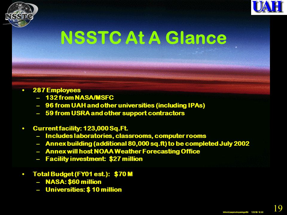 19 Mike3/papers/tropoz/aguf98 12/2/98 16:30 NSSTC At A Glance 287 Employees –132 from NASA/MSFC –96 from UAH and other universities (including IPAs) –59 from USRA and other support contractors Current facility: 123,000 Sq.Ft.