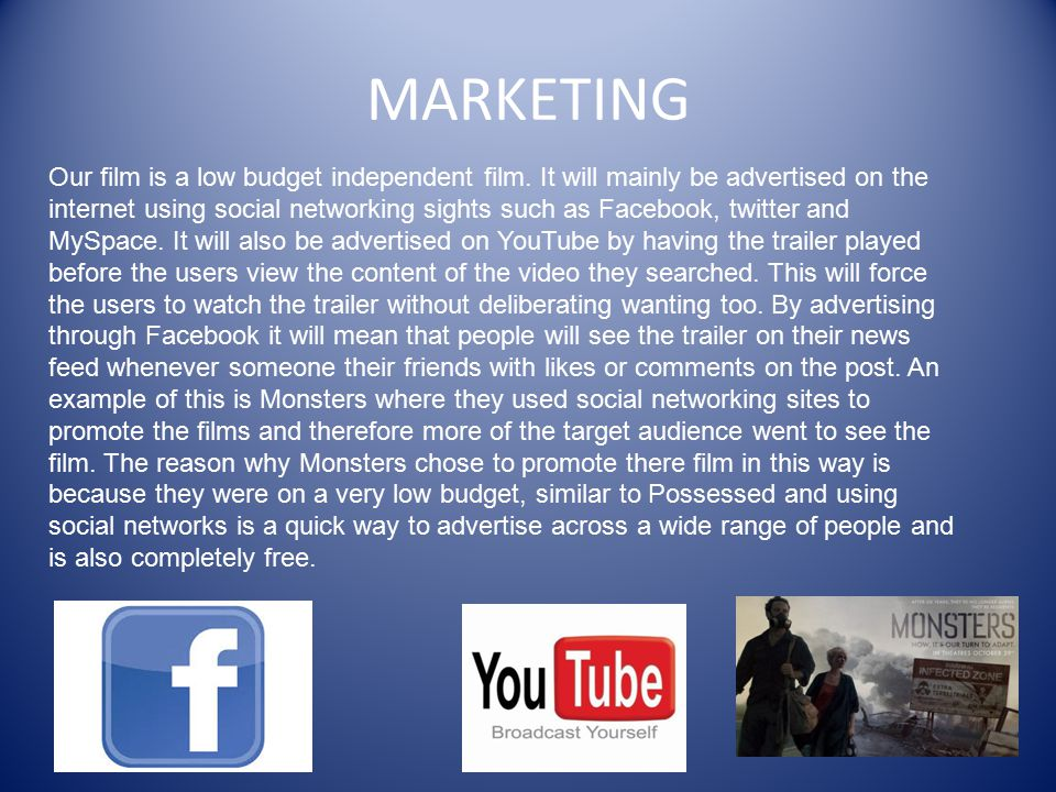 MARKETING Our film is a low budget independent film. It will mainly be advertised on the internet using social networking sights such as Facebook, twi
