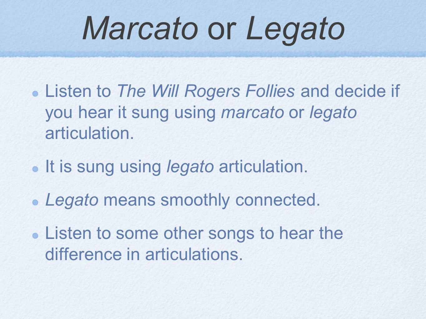 Marcato or Legato Listen to The Will Rogers Follies and decide if you hear it sung using marcato or legato articulation. It is sung using legato artic