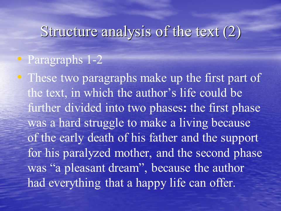 Structure analysis of the text (2) Paragraphs 1-2 These two paragraphs make up the first part of the text, in which the author's life could be further divided into two phases: the first phase was a hard struggle to make a living because of the early death of his father and the support for his paralyzed mother, and the second phase was a pleasant dream , because the author had everything that a happy life can offer.