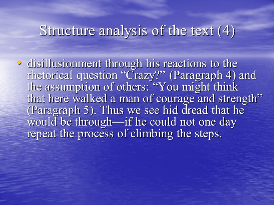 Structure analysis of the text (4) disillusionment through his reactions to the rhetorical question Crazy (Paragraph 4) and the assumption of others: You might think that here walked a man of courage and strength (Paragraph 5).