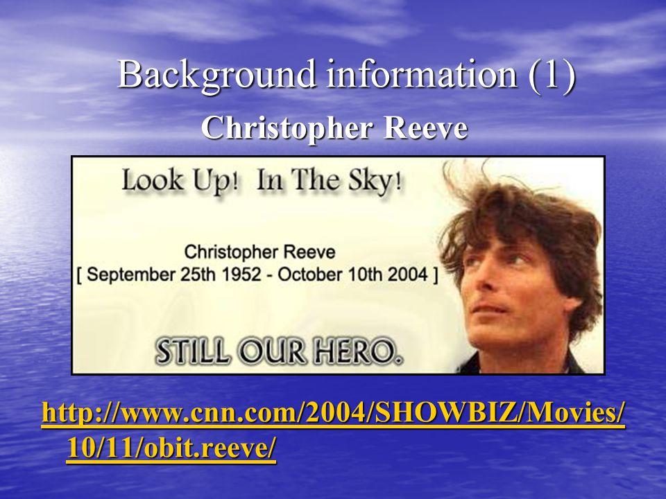 Background information (1) Background information (1) Christopher Reeve http://www.cnn.com/2004/SHOWBIZ/Movies/ 10/11/obit.reeve/ http://www.cnn.com/2004/SHOWBIZ/Movies/ 10/11/obit.reeve/ http://www.cnn.com/2004/SHOWBIZ/Movi es/10/11/obit.reeve http://www.cnn.com/2004/SHOWBIZ/Movi es/10/11/obit.reeve http://www.cnn.com/2004/SHOWBIZ/Movi es/10/11/obit.reeve http://www.cnn.com/2004/SHOWBIZ/Movi es/10/11/obit.reeve