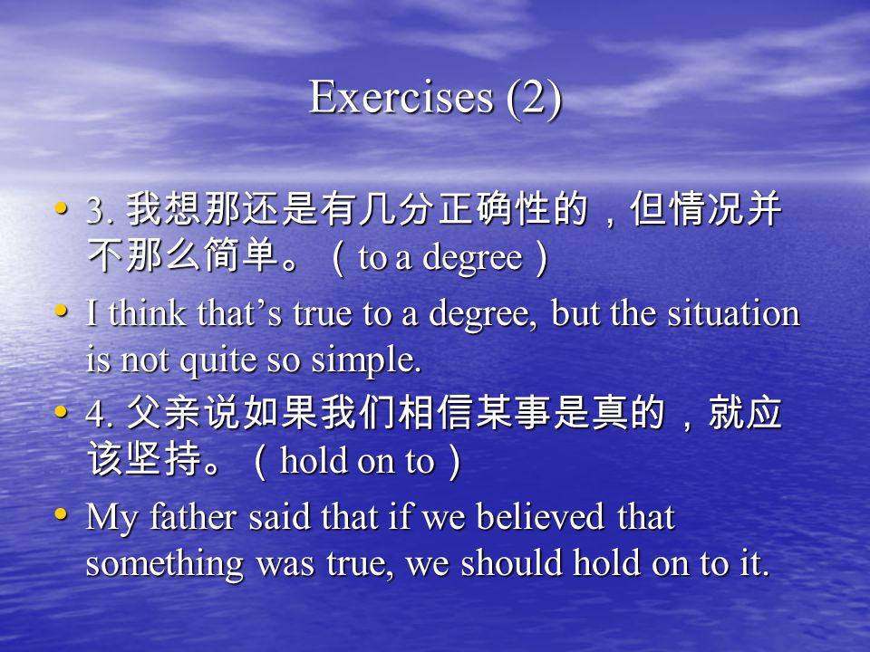 Exercises (2) 3. 我想那还是有几分正确性的,但情况并 不那么简单。( to a degree ) 3.