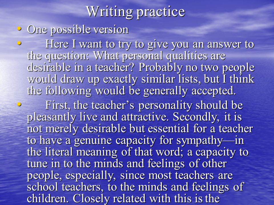 Writing practice One possible version One possible version Here I want to try to give you an answer to the question: What personal qualities are desirable in a teacher.