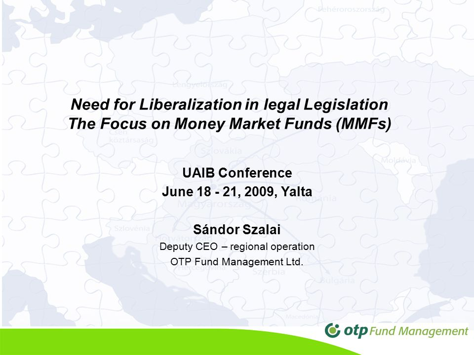 Need for Liberalization in legal Legislation The Focus on Money Market Funds (MMFs) UAIB Conference June 18 - 21, 2009, Yalta Sándor Szalai Deputy CEO