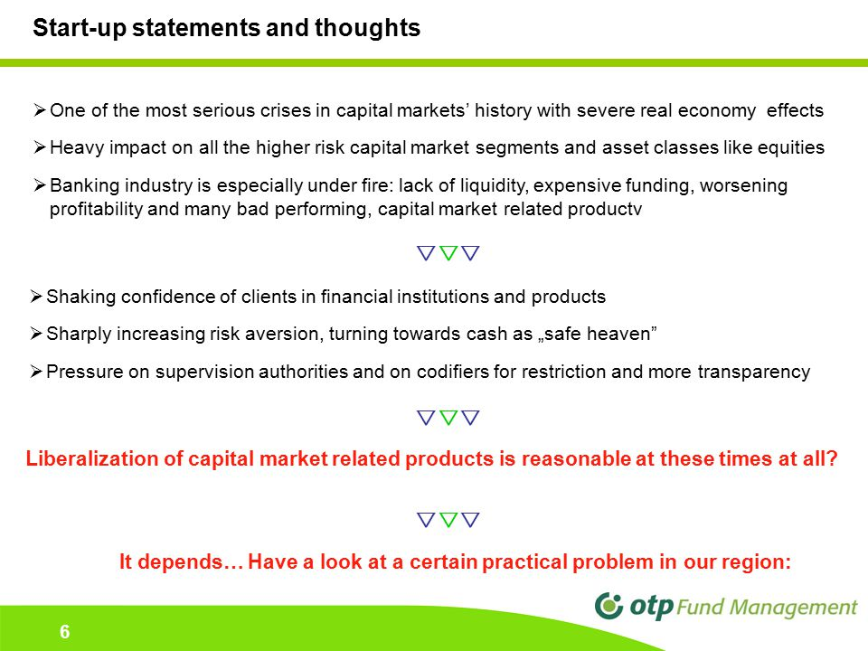 "6 6 Start-up statements and thoughts  One of the most serious crises in capital markets' history with severe real economy effects  Heavy impact on all the higher risk capital market segments and asset classes like equities  Banking industry is especially under fire: lack of liquidity, expensive funding, worsening profitability and many bad performing, capital market related productv  Shaking confidence of clients in financial institutions and products  Sharply increasing risk aversion, turning towards cash as ""safe heaven  Pressure on supervision authorities and on codifiers for restriction and more transparency   Liberalization of capital market related products is reasonable at these times at all."