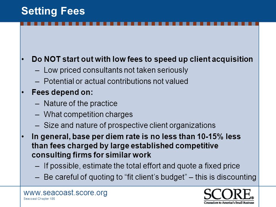 www.seacoast.score.org Seacoast Chapter 185 Setting Fees Do NOT start out with low fees to speed up client acquisition –Low priced consultants not tak