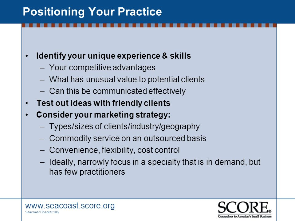 www.seacoast.score.org Seacoast Chapter 185 Positioning Your Practice Identify your unique experience & skills –Your competitive advantages –What has