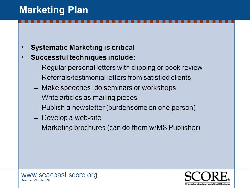 www.seacoast.score.org Seacoast Chapter 185 Marketing Plan Systematic Marketing is critical Successful techniques include: –Regular personal letters w