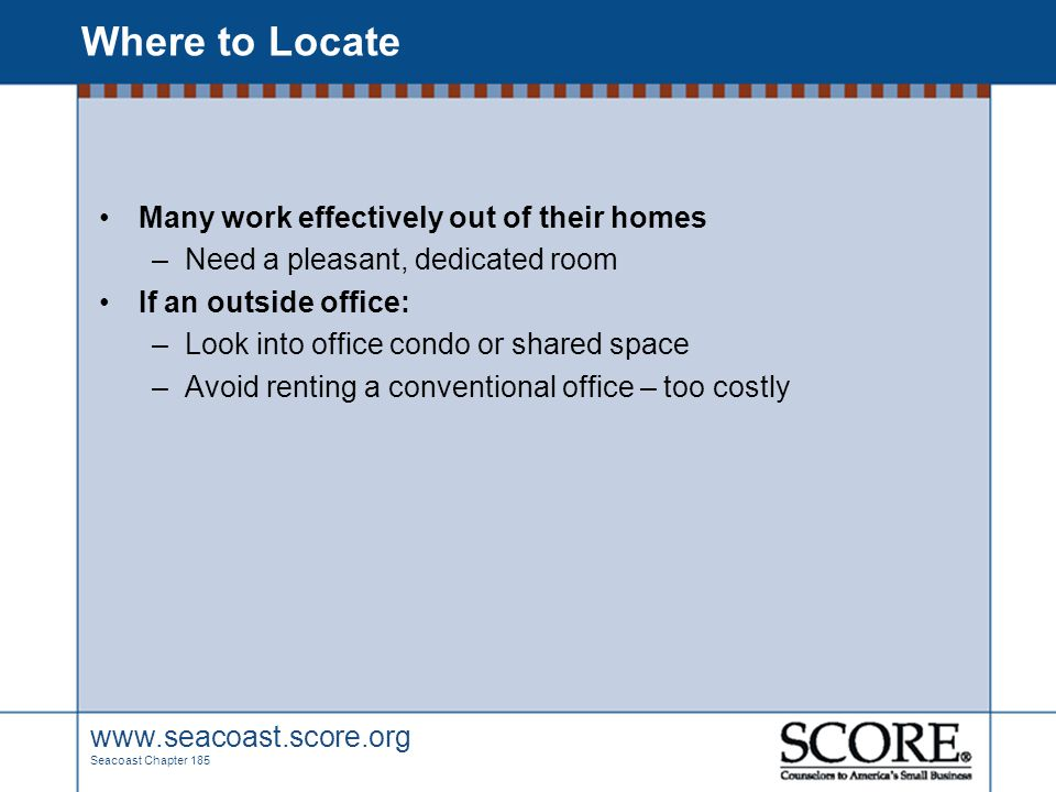 www.seacoast.score.org Seacoast Chapter 185 Where to Locate Many work effectively out of their homes –Need a pleasant, dedicated room If an outside of