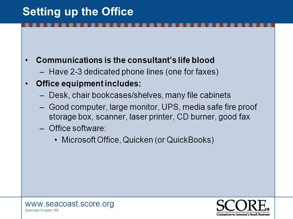 www.seacoast.score.org Seacoast Chapter 185 Setting up the Office Communications is the consultant's life blood –Have 2-3 dedicated phone lines (one f