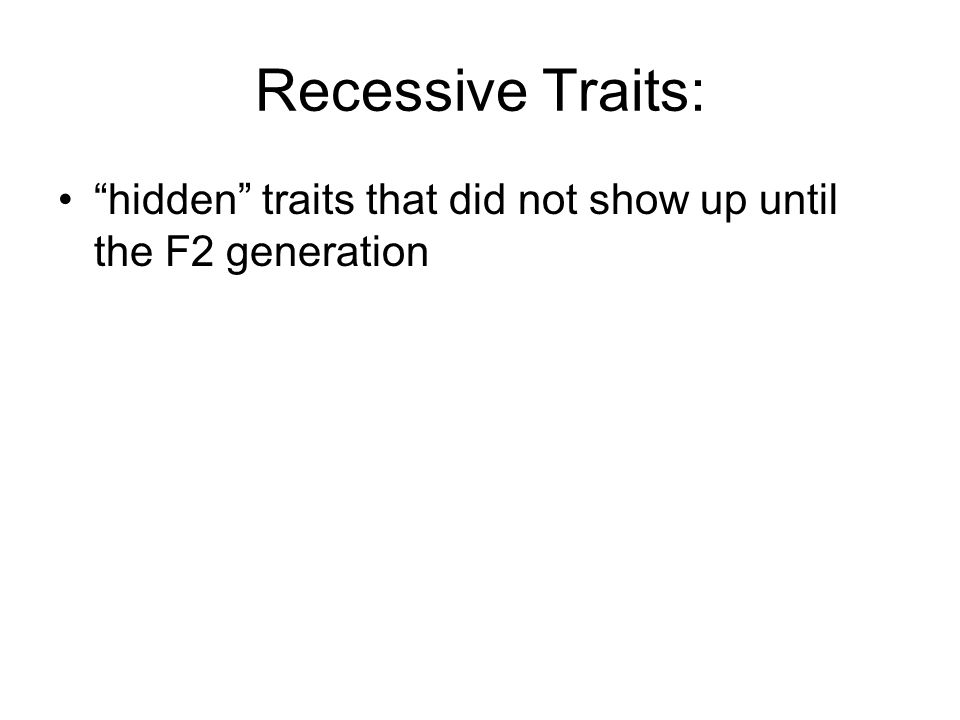 "Recessive Traits: ""hidden"" traits that did not show up until the F2 generation"