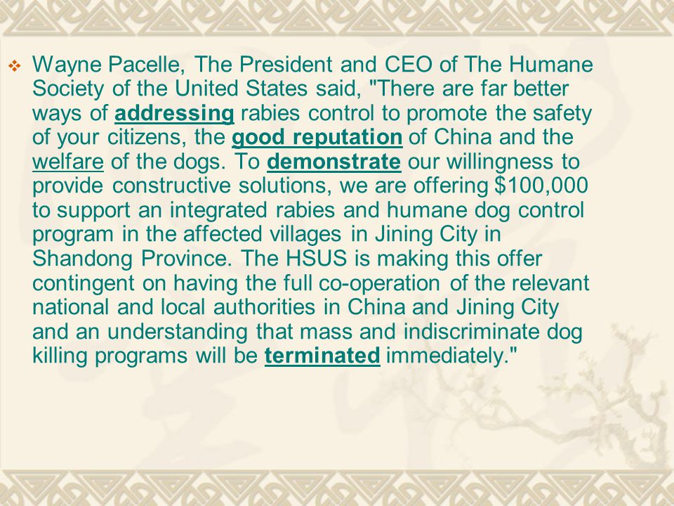  Wayne Pacelle, The President and CEO of The Humane Society of the United States said, There are far better ways of addressing rabies control to promote the safety of your citizens, the good reputation of China and the welfare of the dogs.