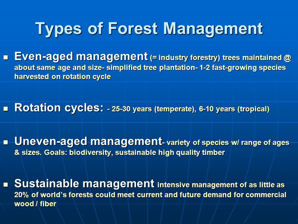 Types of Forest Management Even-aged management (= industry forestry) trees maintained @ about same age and size- simplified tree plantation- 1-2 fast-growing species harvested on rotation cycle Even-aged management (= industry forestry) trees maintained @ about same age and size- simplified tree plantation- 1-2 fast-growing species harvested on rotation cycle Rotation cycles: - 25-30 years (temperate), 6-10 years (tropical) Rotation cycles: - 25-30 years (temperate), 6-10 years (tropical) Uneven-aged management - variety of species w/ range of ages & sizes.
