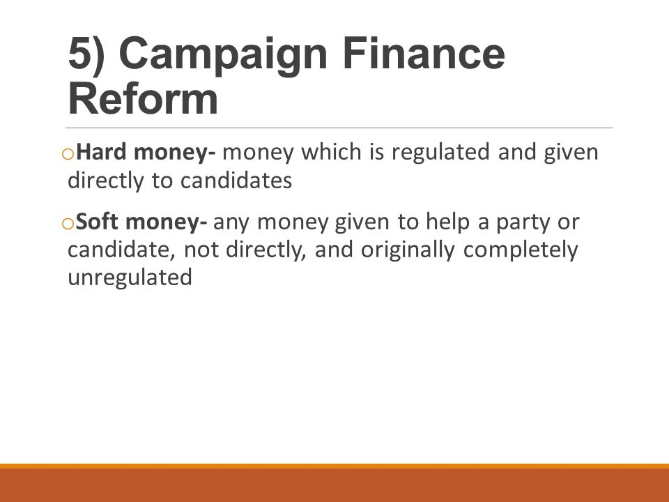 5) Campaign Finance Reform o Hard money- money which is regulated and given directly to candidates o Soft money- any money given to help a party or ca