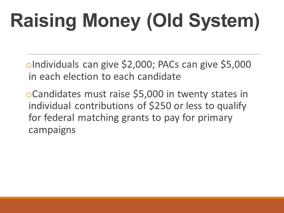Raising Money (Old System) o Individuals can give $2,000; PACs can give $5,000 in each election to each candidate o Candidates must raise $5,000 in tw