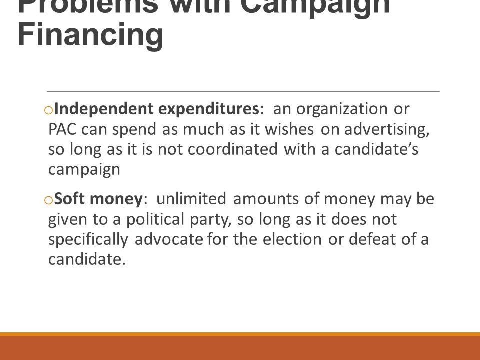 Problems with Campaign Financing o Independent expenditures: an organization or PAC can spend as much as it wishes on advertising, so long as it is no