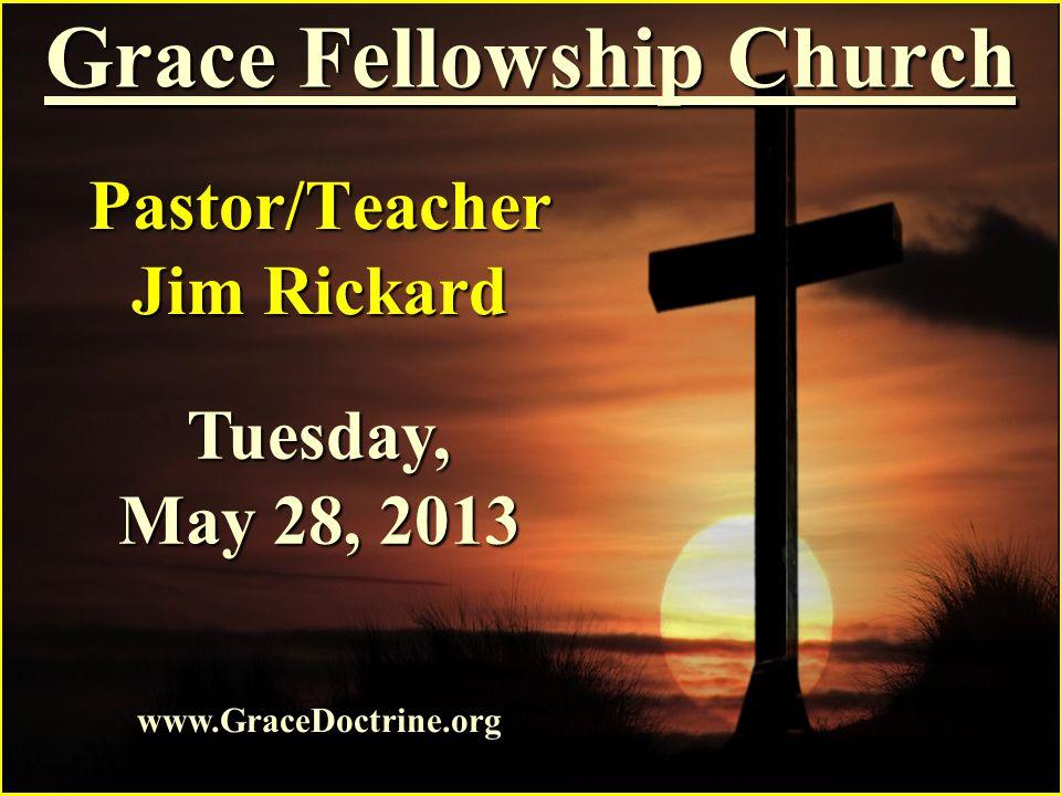Grace Fellowship Church Pastor/Teacher Jim Rickard www.GraceDoctrine.org Tuesday, May 28, 2013