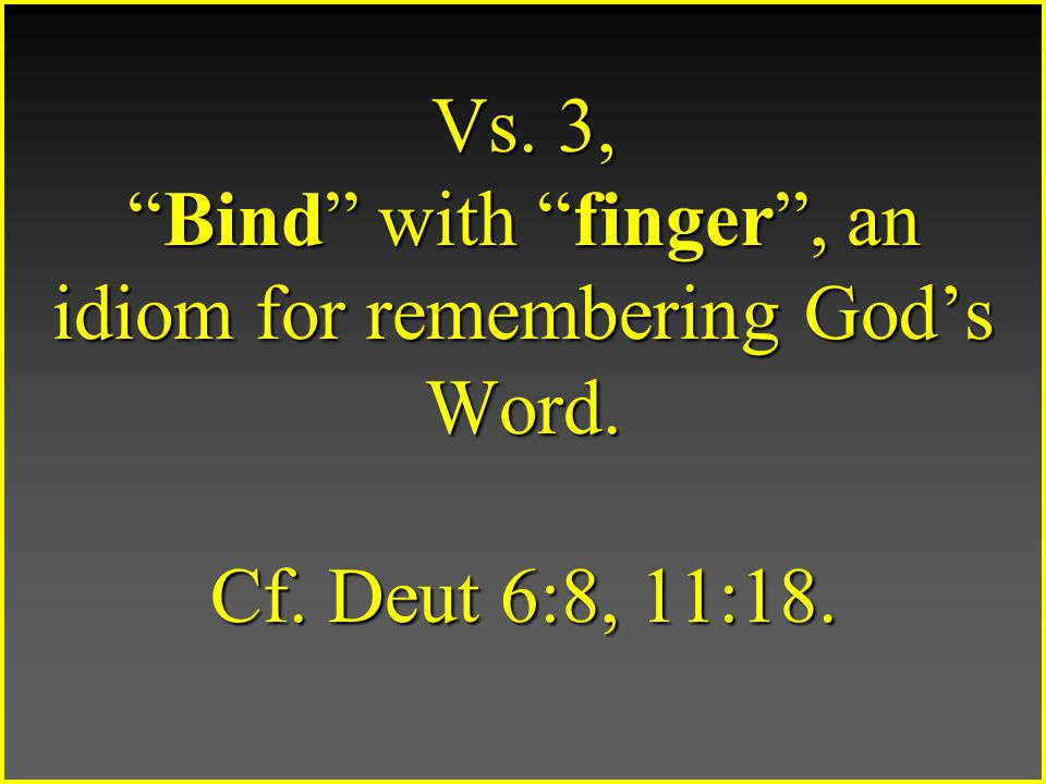 Vs. 3, Bind with finger , an idiom for remembering God's Word. Cf. Deut 6:8, 11:18.