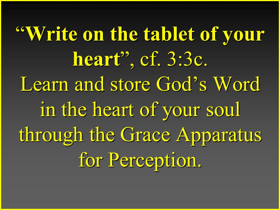 Write on the tablet of your heart , cf. 3:3c.