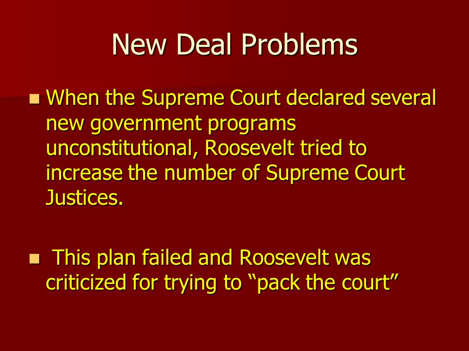 New Deal Problems When the Supreme Court declared several new government programs unconstitutional, Roosevelt tried to increase the number of Supreme Court Justices.
