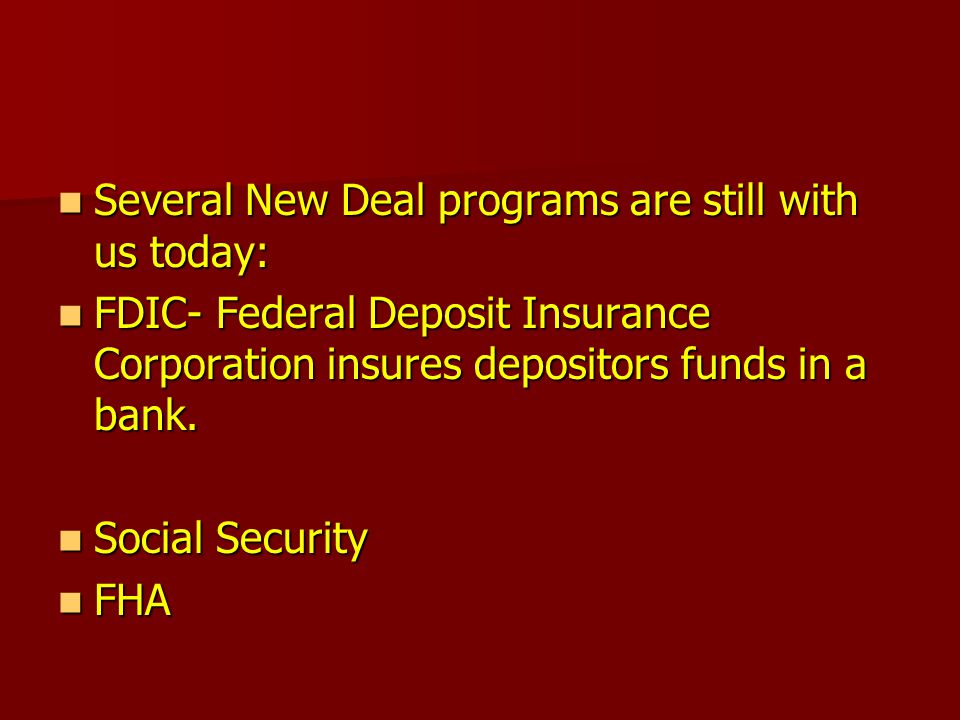 Several New Deal programs are still with us today: Several New Deal programs are still with us today: FDIC- Federal Deposit Insurance Corporation insures depositors funds in a bank.