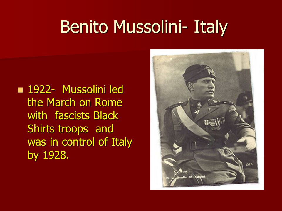 Benito Mussolini- Italy Benito Mussolini- Italy 1922- Mussolini led the March on Rome with fascists Black Shirts troops and was in control of Italy by 1928.