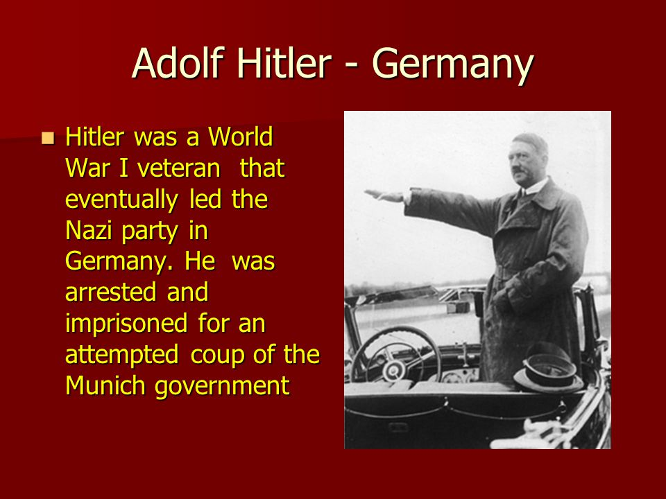 Adolf Hitler - Germany Hitler was a World War I veteran that eventually led the Nazi party in Germany.