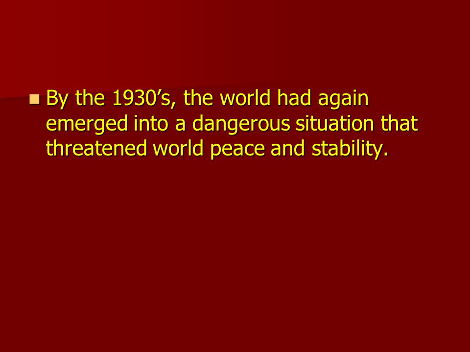 By the 1930's, the world had again emerged into a dangerous situation that threatened world peace and stability.