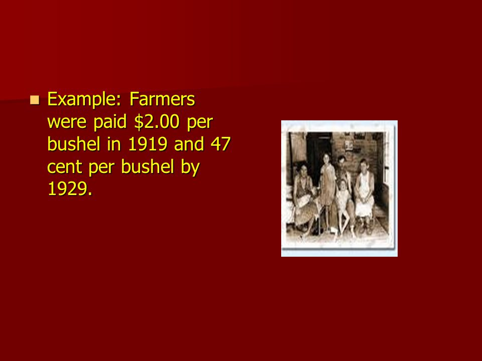 Example: Farmers were paid $2.00 per bushel in 1919 and 47 cent per bushel by 1929.