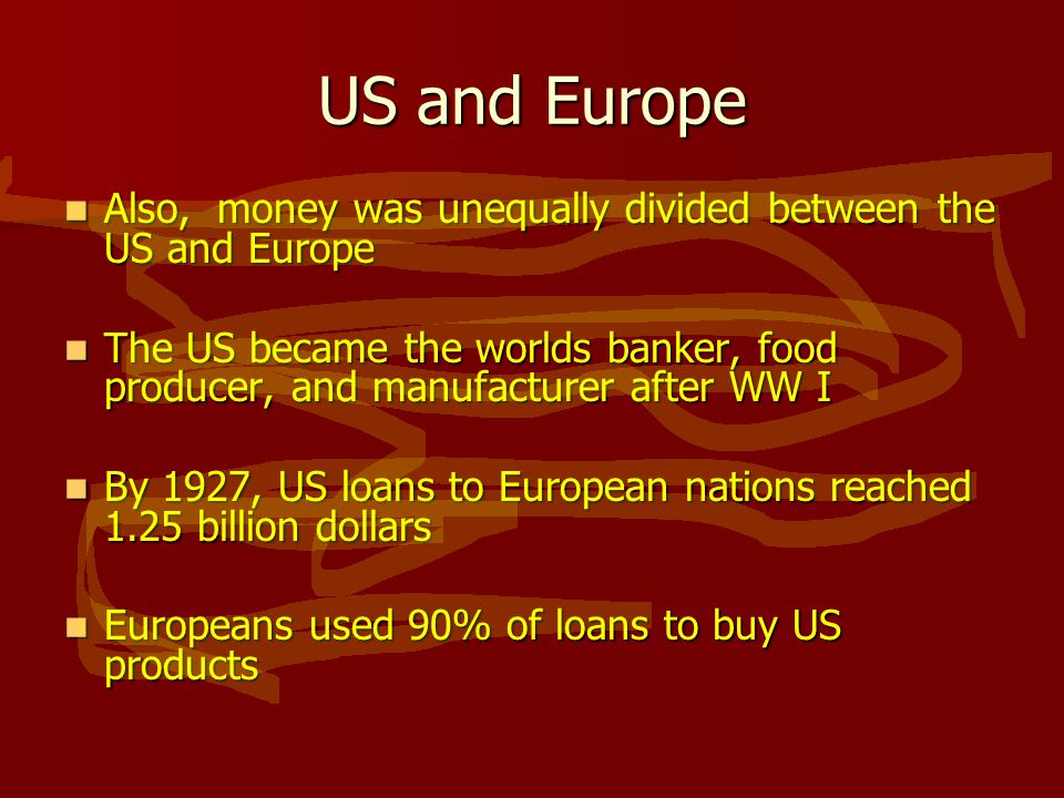 US and Europe Also, money was unequally divided between the US and Europe Also, money was unequally divided between the US and Europe The US became the worlds banker, food producer, and manufacturer after WW I The US became the worlds banker, food producer, and manufacturer after WW I By 1927, US loans to European nations reached 1.25 billion dollars By 1927, US loans to European nations reached 1.25 billion dollars Europeans used 90% of loans to buy US products Europeans used 90% of loans to buy US products