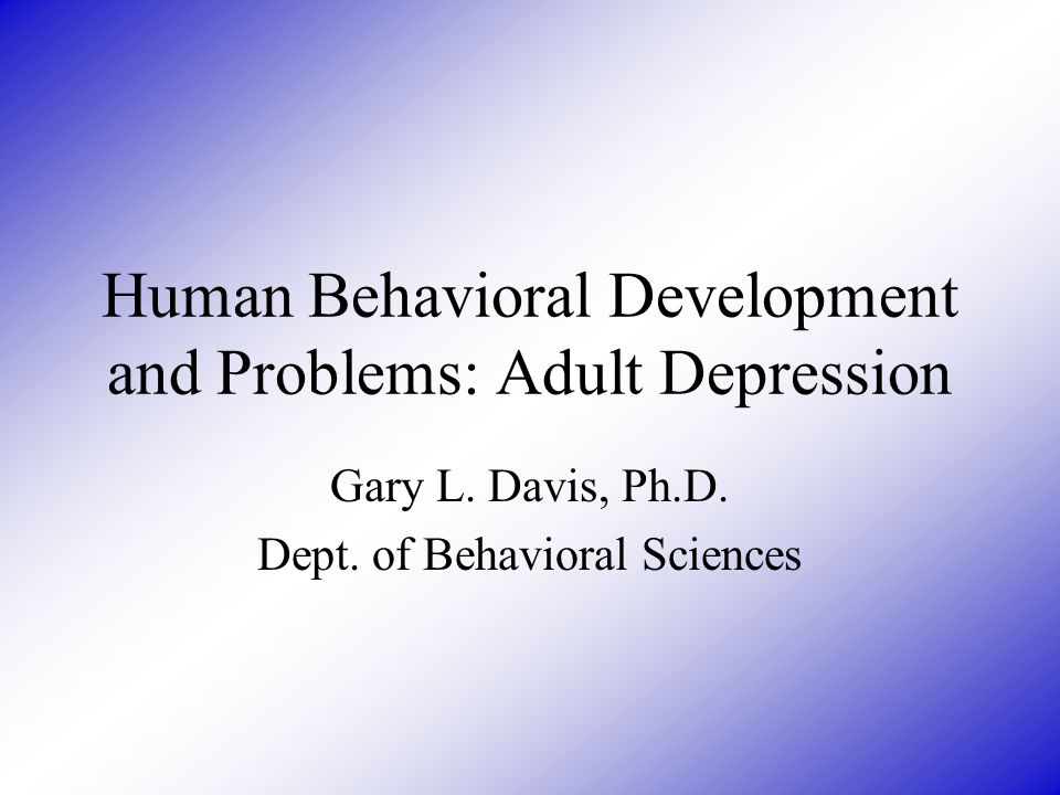 Human Behavioral Development and Problems: Adult Depression Gary L.