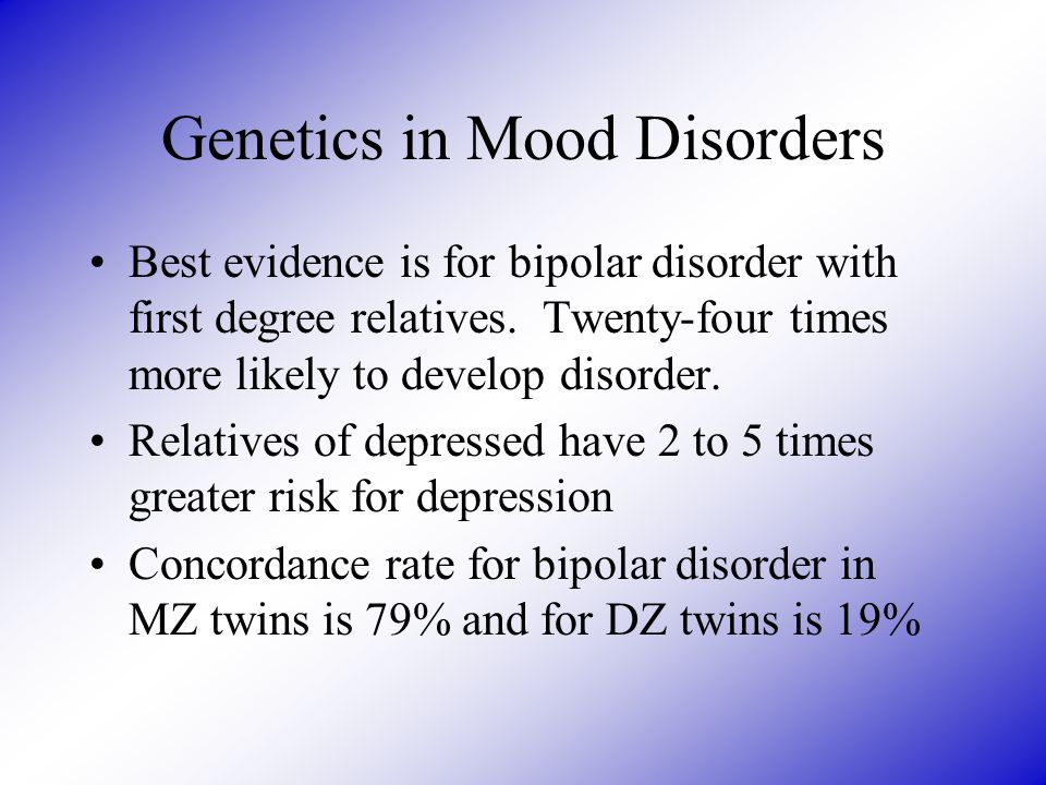 Genetics in Mood Disorders Best evidence is for bipolar disorder with first degree relatives. Twenty-four times more likely to develop disorder. Relat