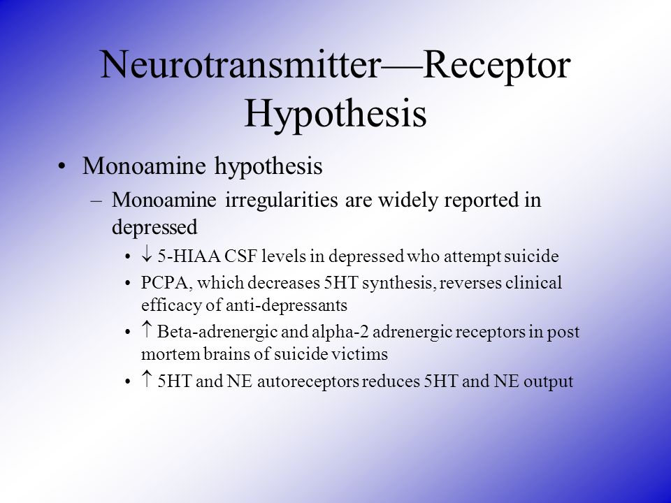 Neurotransmitter—Receptor Hypothesis Monoamine hypothesis –Monoamine irregularities are widely reported in depressed  5-HIAA CSF levels in depressed