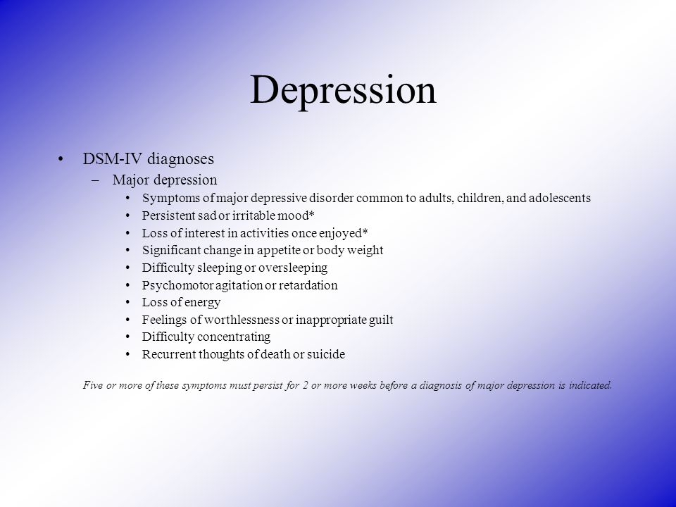 Depression DSM-IV diagnoses –Major depression Symptoms of major depressive disorder common to adults, children, and adolescents Persistent sad or irritable mood* Loss of interest in activities once enjoyed* Significant change in appetite or body weight Difficulty sleeping or oversleeping Psychomotor agitation or retardation Loss of energy Feelings of worthlessness or inappropriate guilt Difficulty concentrating Recurrent thoughts of death or suicide Five or more of these symptoms must persist for 2 or more weeks before a diagnosis of major depression is indicated.