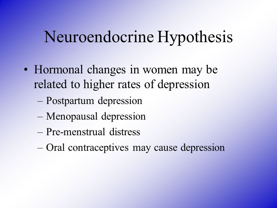 Neuroendocrine Hypothesis Hormonal changes in women may be related to higher rates of depression –Postpartum depression –Menopausal depression –Pre-menstrual distress –Oral contraceptives may cause depression